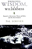 Wrongness, wisdom, and wilderness [electronic resource] : toward a libertarian theory of ethics and the environment