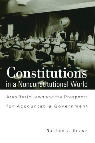 Constitutions in a Nonconstitutional World: Arab Basic Laws and the Prospects for Accountable Government (Suny Series in Middle Eastern Studies), Brown, Nathan J.