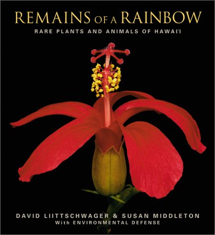 Remains of a Rainbow: Rare Plants and Animals of Hawaii, David Liittschwager; Susan Middleton