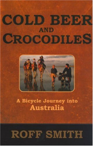 Cold Beer and Crocodiles: A Bicycle Journey into Australia, Roff Smith