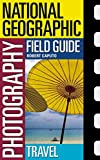National Geographic Photography Field Guide: Travel by Robert Caputo