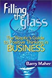 Buy Filling the Glass : The Skeptic's Guide to Positive Thinking in Business from Amazon