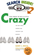 You Need to Be a Little Crazy : The Truth about Starting and Growing Your Business