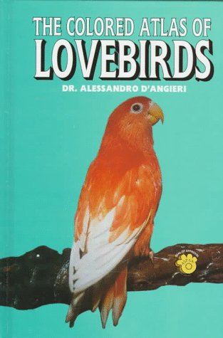 The Colored Atlas of Lovebirds: Agapornis : More Than a Hobby, a Passion! by Alessandro D'Angieri, Rossano D'Angieri