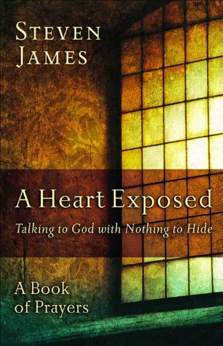 Heart Exposed, A: Talking to God with Nothing to Hide, James, Steven