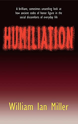 Humiliation: And Other Essays on Honor, Social Discomfort, and Violence, by Miller, W.I.