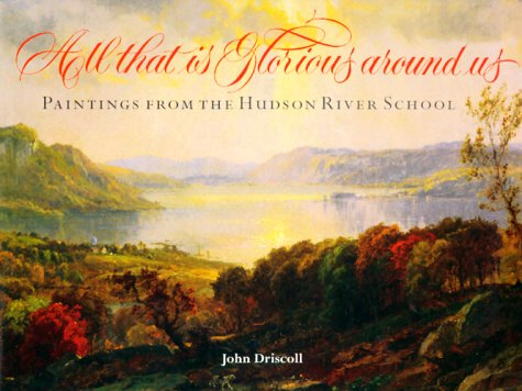 All That Is Glorious Around Us: Paintings from the Hudson River School by John Driscoll