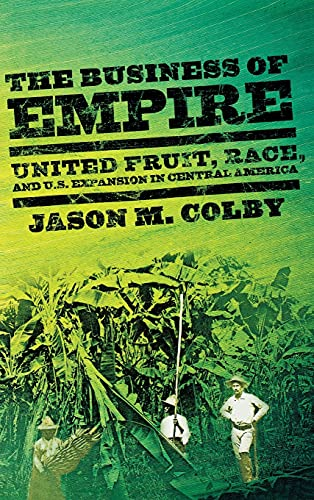 The Business of Empire: United Fruit, Race, and U.S. Expansion in Central America (The United States in the World), Colby, Jason M.