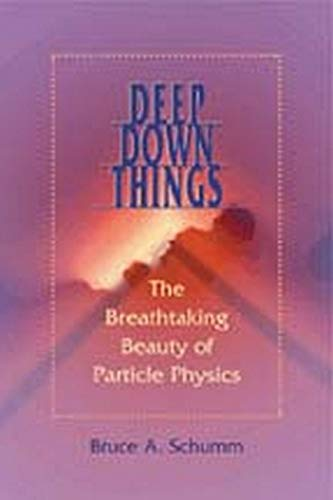 Deep Down Things: The Breathtaking Beauty of Particle Physics, by Schumm, B.A.