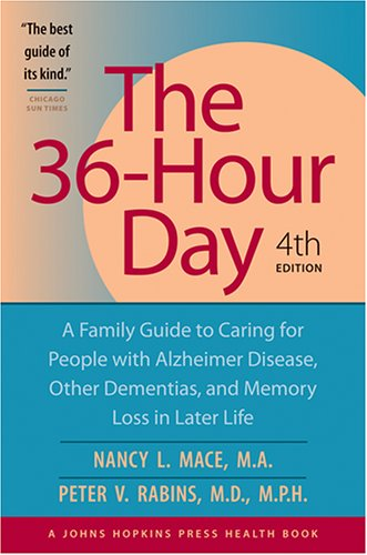The 36-Hour Day: A Family Guide to Caring for People with Alzheimer Disease, Other Dementias, and Memory Loss in Later Life, 4th, Nancy L. Mace; Peter V. Rabins