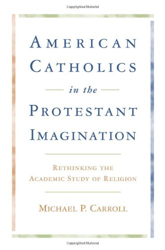 American Catholics in the Protestant Imagination: Rethinking the Academic Study of Religion, Carroll, Michael P.
