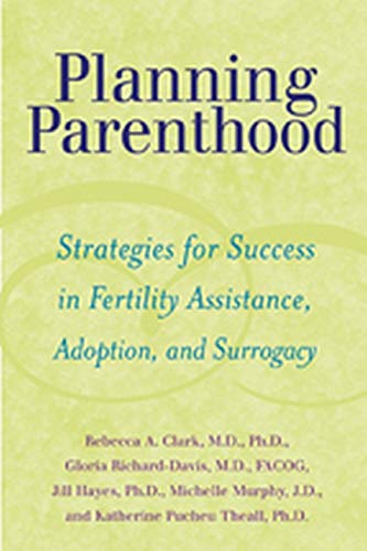 Planning Parenthood: Strategies for Success in Fertility Assistance, Adoption, and Surrogacy, Clark, Rebecca A.; Richard-Davis, Gloria; Hayes, Jill; Murphy, Michelle; Theall, Katherine Pucheu