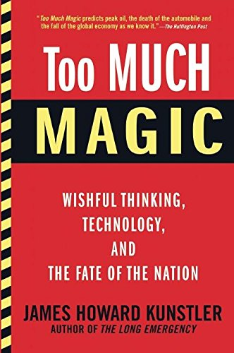 Too Much Magic: Wishful Thinking, Technology, and the Fate of the Nation, Kunstler, James Howard
