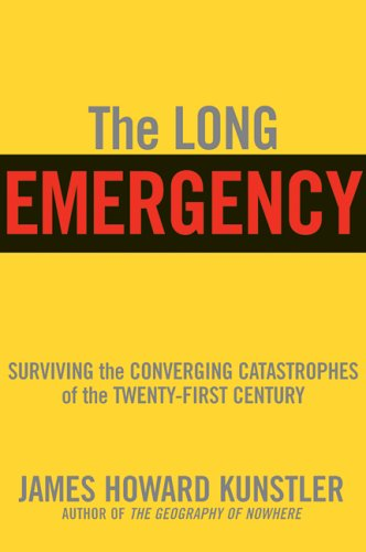 The Long Emergency: Surviving the End of Oil, Climate Change, and Other Converging Catastrophes of the Twenty-First Century, Kunstler, James Howard