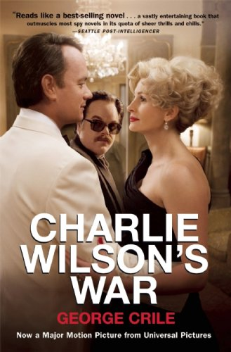 Charlie Wilson's War: The Extraordinary Story of How the Wildest Man in Congress and a Rogue CIA Agent Changed the History of Our Times - George Crile