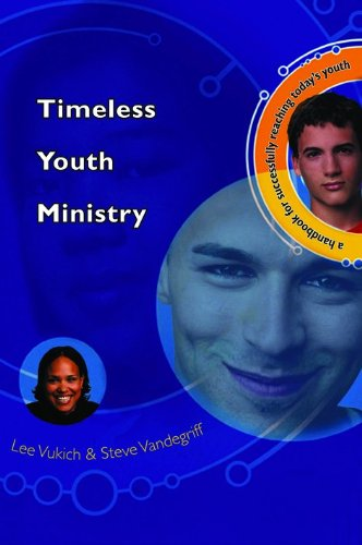Timeless Youth Ministry: A Handbook for Successfully Reaching Todays Youth, Vandegriff, Steve; Vukich, Lee