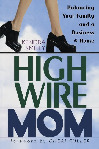 High-Wire Mom: Balancing Your Family and a Business at Home, Smiley, Kendra K.