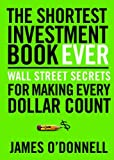 The Shortest Investment Book Ever: Wall Street Secrets for Making Every Dollar Count by James O'Donnell
