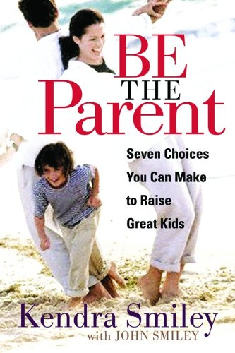 Be The Parent: Seven Choices You Can Make to Raise Great Kids, Smiley, Kendra K.