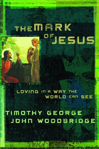 The Mark of Jesus: Loving in a Way the World Can See, George, Timothy; Woodbridge, John