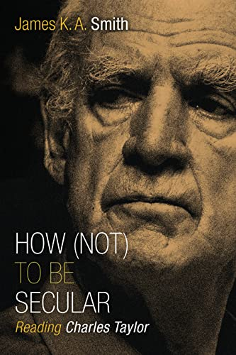 How (Not) to Be Secular: Reading Charles Taylor, Smith, James K. A.