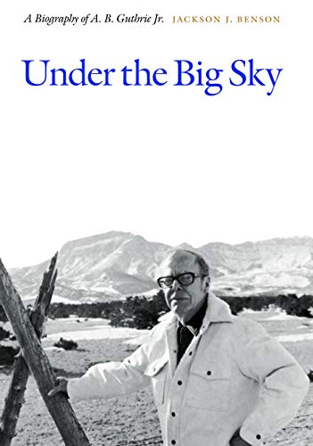 Under the Big Sky: A Biography of A. B. Guthrie Jr.