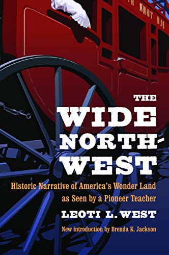 The Wide Northwest: Historic Narrative of America's Wonder Land as Seen by a Pioneer Teacher, West, Leoti L.