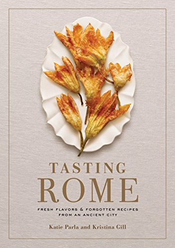 Tasting Rome: Fresh Flavors and Forgotten Recipes from an Ancient City - Katie Parla, Kristina Gill