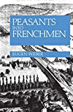 Peasants into Frenchmen: The Modernization of Rural France, 1870-1914/Eugene Weber