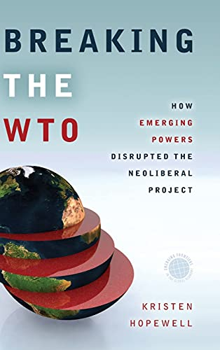 Breaking the WTO: How Emerging Powers Disrupted the Neoliberal Project (EMERGING FRONTIERS IN THE GLOBAL ECONOMY) - Kristen Hopewell