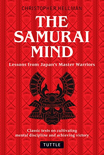 The Samurai Mind: Lessons from Japan's Master Warriors (Classic texts on cultivating mental discipline and achieving victory) - Christopher Hellman