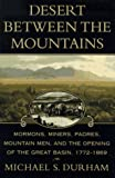 Desert Between the Mountains: Mormons, Miners, Padres, Mountain Men, and the Opening of the Great Basin 1772-1869, Durham, Michael S.