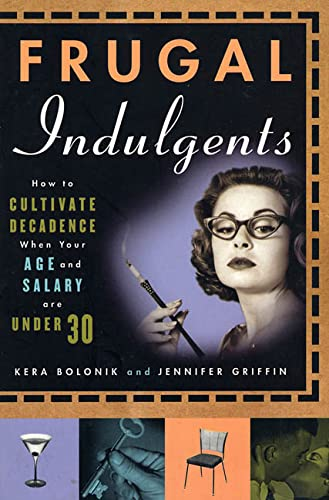 Frugal Indulgents: How to Cultivate Decadence When Your Age and Salary Are Under 30, Bolonik, Kera; Griffin, Jennifer