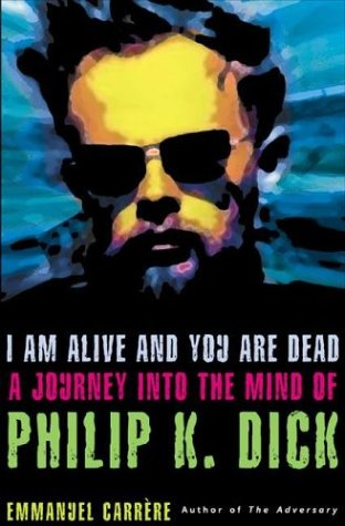 I Am Alive and You Are Dead: A Journey into the Mind of Philip K. Dick, Carrère, Emmanuel