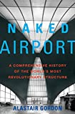 Naked Airport : A Cultural History of the World's Most Revolutionary Structure