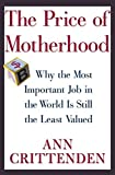 The Price of Motherhood : Why the Most Important Job in the World Is Still the Least Valued