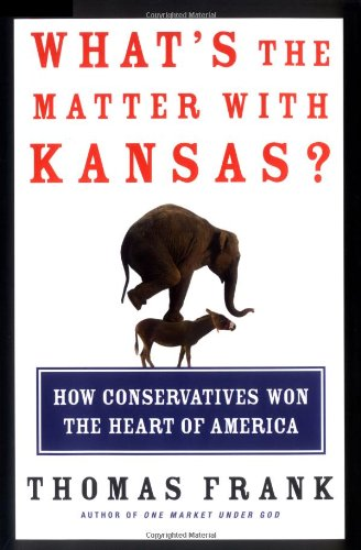 What's the Matter with Kansas? How Conservatives Won the Heart of America, Frank, Thomas
