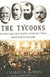 Buy The Tycoons : How Andrew Carnegie, John D. Rockefeller, Jay Gould, and J. P. Morgan Invented the American Supereconomy from Amazon