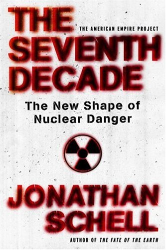 The Seventh Decade: The New Shape of Nuclear Danger, by Schell, J.