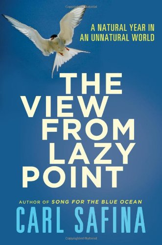 The View From Lazy Point: A Natural Year In An Unnatural World, by Safina, C.