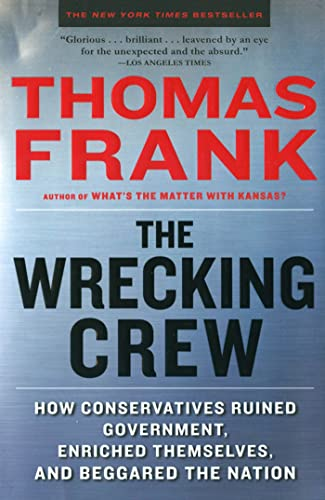 The Wrecking Crew: How Conservatives Ruined Government, Enriched Themselves, and Beggared the Nation, Frank, Thomas