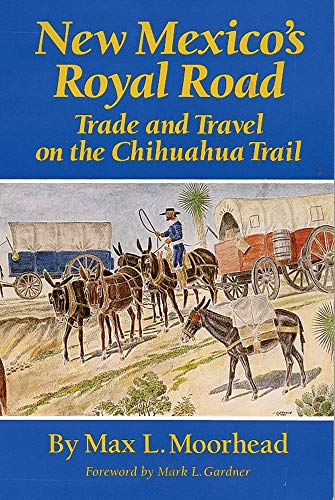 New Mexico�s Royal Road: Trade and Travel on the Chihuahua Trail, Moorhead, Max L.