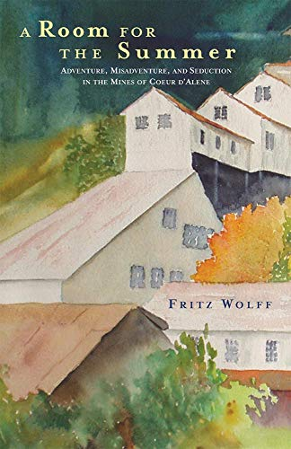 A Room for the Summer: Adventure, Misadventure, and Seduction in the Mines of the Coeur D'Alene, Wolff, Fritz