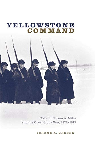 Yellowstone Command: Colonel Nelson A. Miles and the Great Sioux War, 1876–1877, Greene, Jerome A.