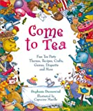 Come to Tea: Fun Tea Party Themes, Recipes, Crafts, Games, Etiquette and More