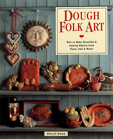 Dough Folk Art: How To Make Beautiful & Lasting Objects From Flour, Salt & Water, Owen, Cheryl