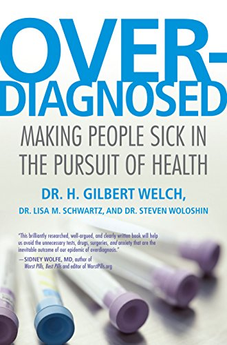 Overdiagnosed : making people sick in the pursuit of health / H. Gilbert Welch, Lisa M. Schwartz, Steven Woloshin.