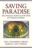 Book Cover: Saving Paradise: How Christianity Traded Love Of This World For Crucifixion And Empire By Rita Nakashima Brock And Rebecca Ann Parker