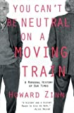 You Can't Be Neutral on a Moving Train : A Personal History of Our Times - by Howard Zinn