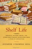 Shelf Life : Romance, Mystery, Drama. and Other Page-Turning Adventures from a Year in a Bookstore/Suzanne Strempek Shea